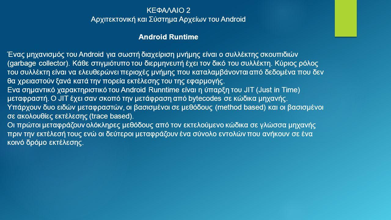 ΚΕΦΑΛΑΙΟ 2 Αρχιτεκτονική και Σύστημα Αρχείων του Android Android Runtime Ένας μηχανισμός του Android για σωστή διαχείριση μνήμης είναι ο συλλέκτης σκουπιδιών (garbage collector).