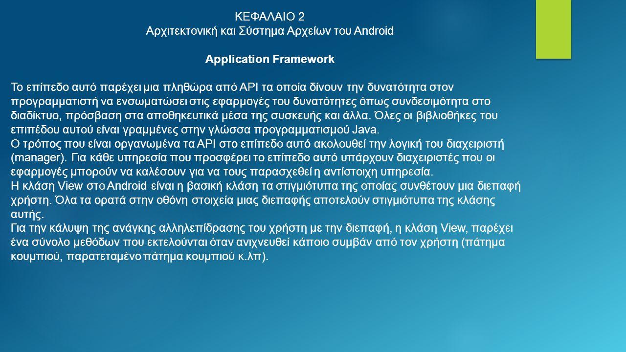 ΚΕΦΑΛΑΙΟ 2 Αρχιτεκτονική και Σύστημα Αρχείων του Android Application Framework Το επίπεδο αυτό παρέχει μια πληθώρα από API τα οποία δίνουν την δυνατότητα στον προγραμματιστή να ενσωματώσει στις εφαρμογές του δυνατότητες όπως συνδεσιμότητα στο διαδίκτυο, πρόσβαση στα αποθηκευτικά μέσα της συσκευής και άλλα.