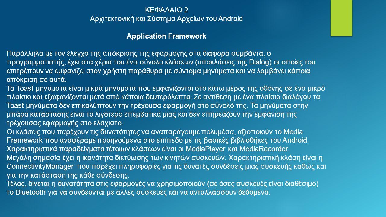 ΚΕΦΑΛΑΙΟ 2 Αρχιτεκτονική και Σύστημα Αρχείων του Android Application Framework Παράλληλα με τον έλεγχο της απόκρισης της εφαρμογής στα διάφορα συμβάντα, ο προγραμματιστής, έχει στα χέρια του ένα σύνολο κλάσεων (υποκλάσεις της Dialog) οι οποίες του επιτρέπουν να εμφανίζει στον χρήστη παράθυρα με σύντομα μηνύματα και να λαμβάνει κάποια απόκριση σε αυτά.