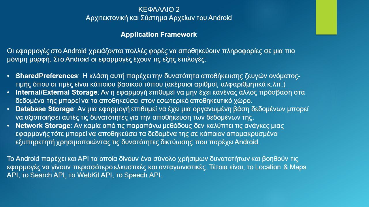 ΚΕΦΑΛΑΙΟ 2 Αρχιτεκτονική και Σύστημα Αρχείων του Android Application Framework Οι εφαρμογές στο Android χρειάζονται πολλές φορές να αποθηκεύουν πληροφορίες σε μια πιο μόνιμη μορφή.