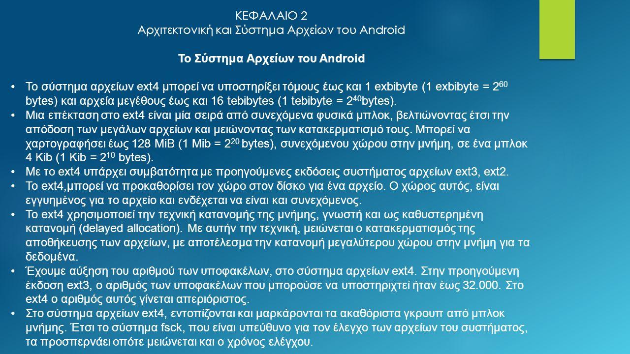 ΚΕΦΑΛΑΙΟ 2 Αρχιτεκτονική και Σύστημα Αρχείων του Android Το Σύστημα Αρχείων του Android Το σύστημα αρχείων ext4 μπορεί να υποστηρίξει τόμους έως και 1 exbibyte (1 exbibyte = 2 60 bytes) και αρχεία μεγέθους έως και 16 tebibytes (1 tebibyte = 2 40 bytes).