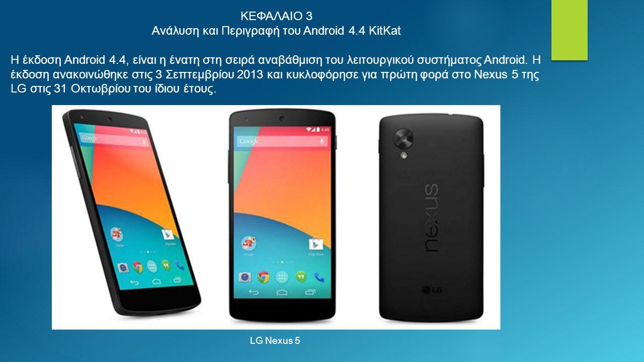 ΚΕΦΑΛΑΙΟ 3 Ανάλυση και Περιγραφή του Android 4.4 KitKat Η έκδοση Android 4.4, είναι η ένατη στη σειρά αναβάθμιση του λειτουργικού συστήματος Android.