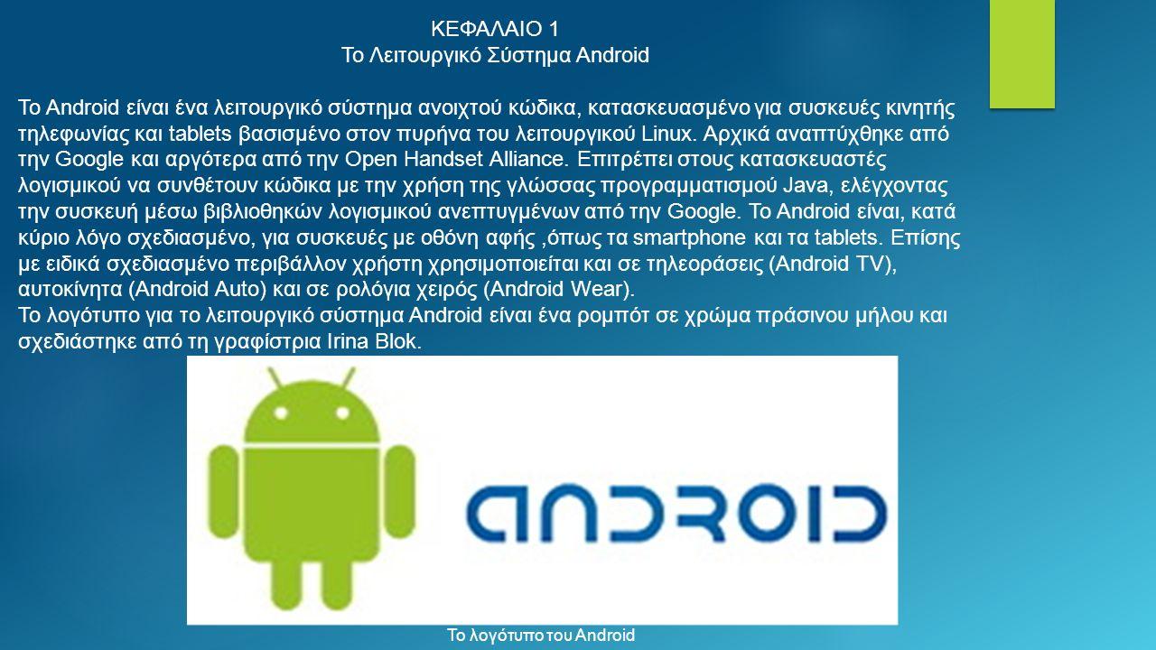 ΚΕΦΑΛΑΙΟ 1 Το Λειτουργικό Σύστημα Android Το Android είναι ένα λειτουργικό σύστημα ανοιχτού κώδικα, κατασκευασμένο για συσκευές κινητής τηλεφωνίας και tablets βασισμένο στον πυρήνα του λειτουργικού Linux.