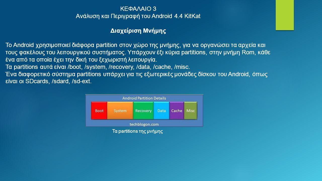 ΚΕΦΑΛΑΙΟ 3 Ανάλυση και Περιγραφή του Android 4.4 KitKat Διαχείριση Μνήμης Το Android χρησιμοποιεί διάφορα partition στον χώρο της μνήμης, για να οργανώσει τα αρχεία και τους φακέλους του λειτουργικού συστήματος.