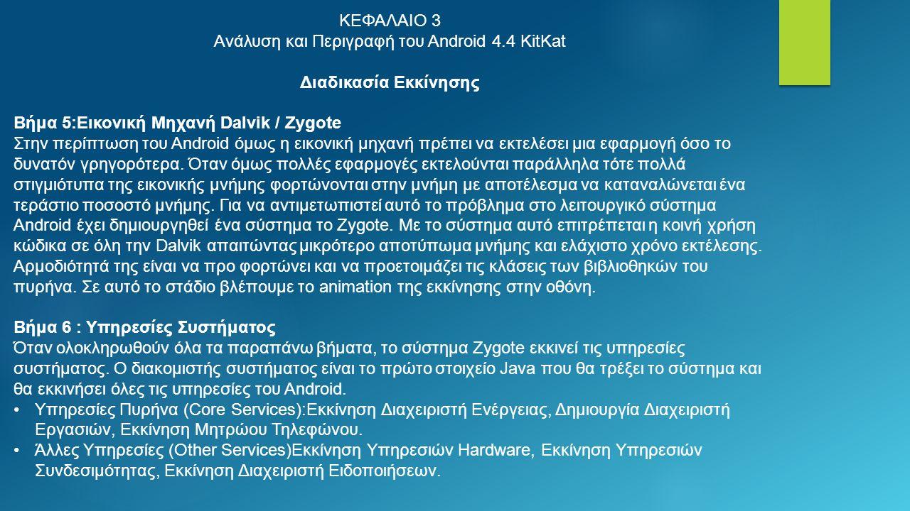 ΚΕΦΑΛΑΙΟ 3 Ανάλυση και Περιγραφή του Android 4.4 KitKat Διαδικασία Εκκίνησης Βήμα 5:Εικονική Μηχανή Dalvik / Zygote Στην περίπτωση του Android όμως η εικονική μηχανή πρέπει να εκτελέσει μια εφαρμογή όσο το δυνατόν γρηγορότερα.
