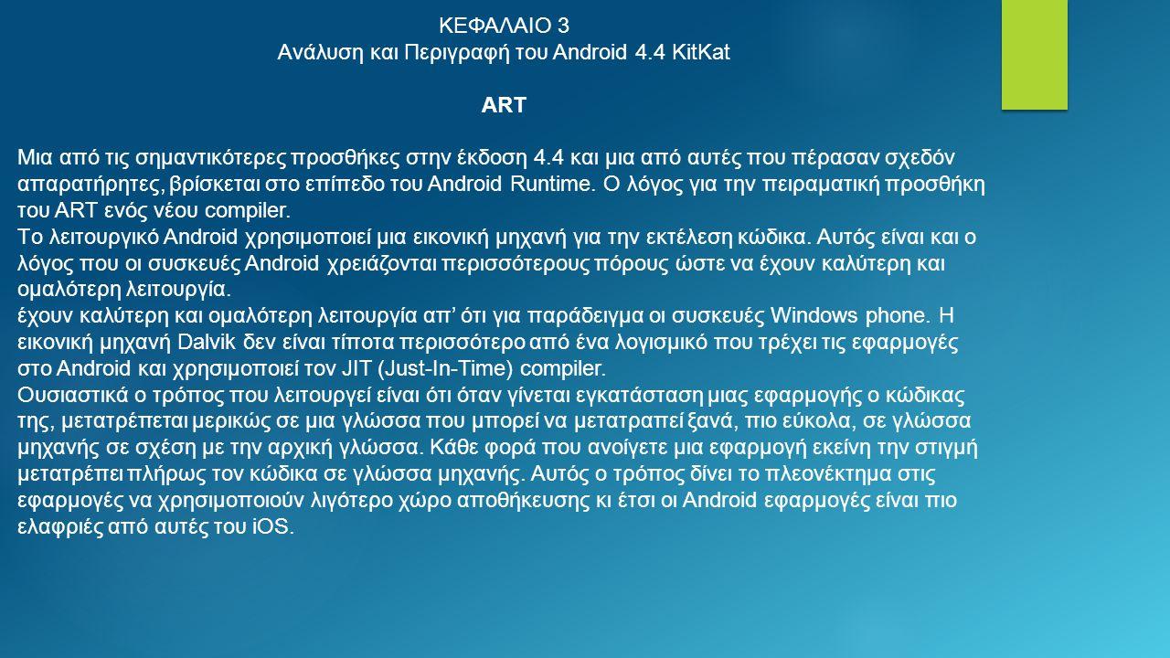 ΚΕΦΑΛΑΙΟ 3 Ανάλυση και Περιγραφή του Android 4.4 KitKat ART Μια από τις σημαντικότερες προσθήκες στην έκδοση 4.4 και μια από αυτές που πέρασαν σχεδόν απαρατήρητες, βρίσκεται στο επίπεδο του Android Runtime.