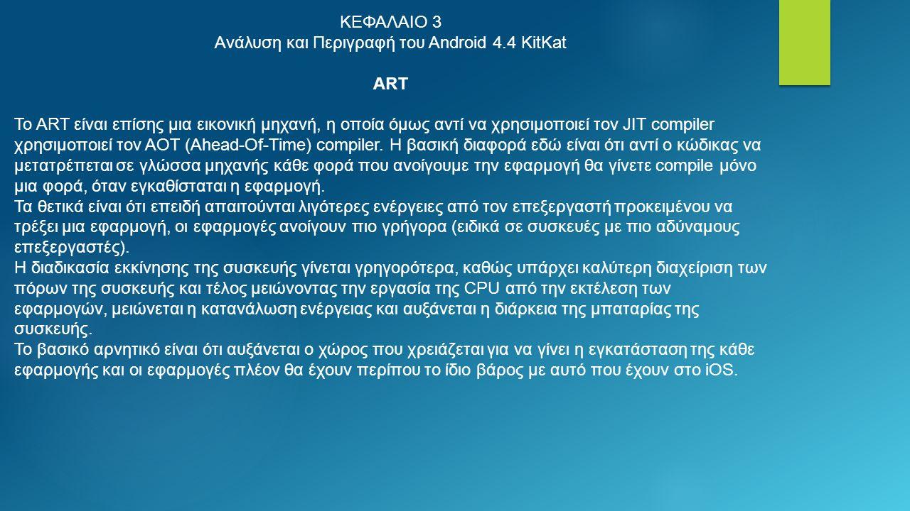 ΚΕΦΑΛΑΙΟ 3 Ανάλυση και Περιγραφή του Android 4.4 KitKat ART Το ART είναι επίσης μια εικονική μηχανή, η οποία όμως αντί να χρησιμοποιεί τον JIT compiler χρησιμοποιεί τον AOT (Ahead-Of-Time) compiler.