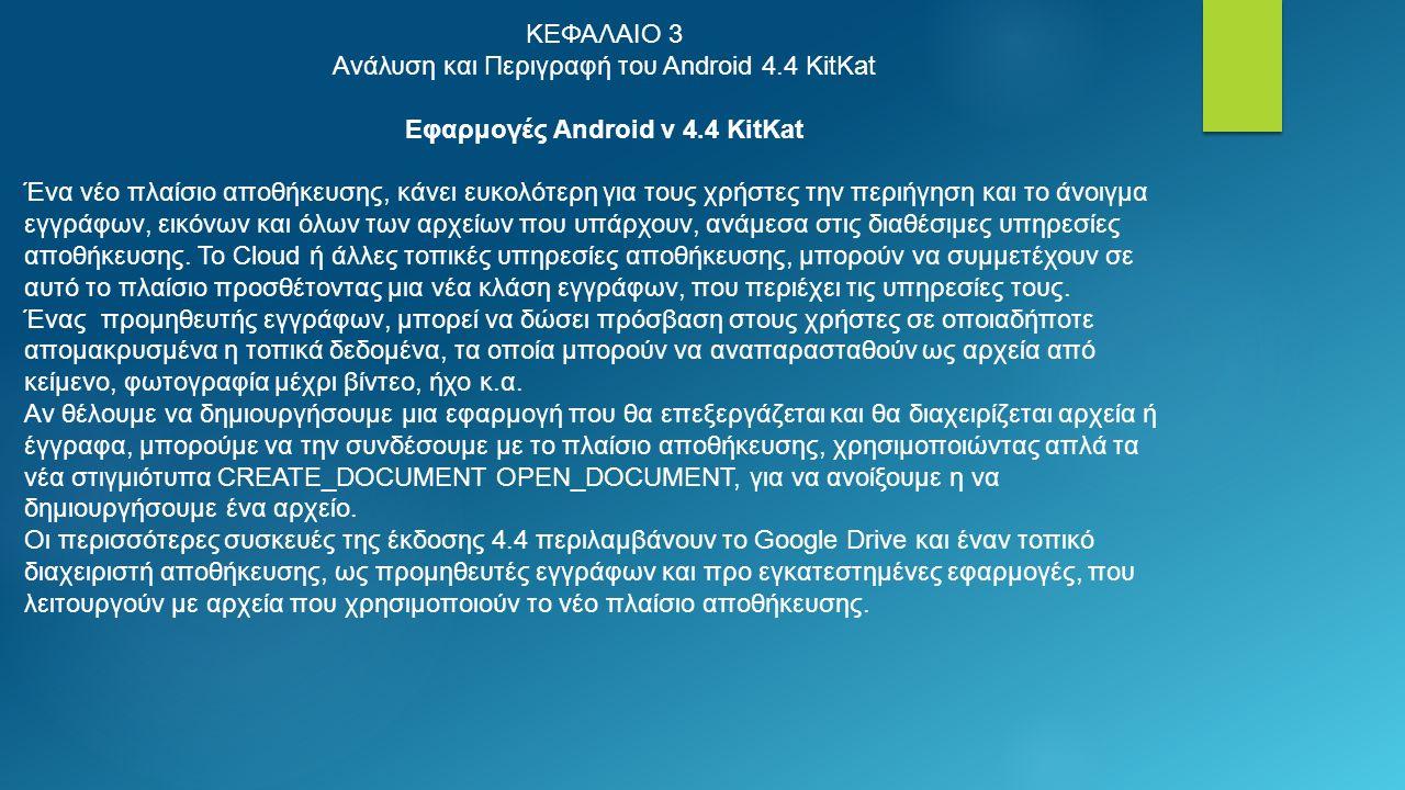 ΚΕΦΑΛΑΙΟ 3 Ανάλυση και Περιγραφή του Android 4.4 KitKat Εφαρμογές Android v 4.4 KitKat Ένα νέο πλαίσιο αποθήκευσης, κάνει ευκολότερη για τους χρήστες την περιήγηση και το άνοιγμα εγγράφων, εικόνων και όλων των αρχείων που υπάρχουν, ανάμεσα στις διαθέσιμες υπηρεσίες αποθήκευσης.