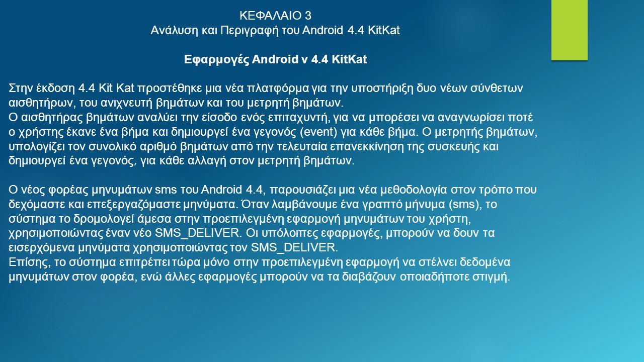 ΚΕΦΑΛΑΙΟ 3 Ανάλυση και Περιγραφή του Android 4.4 KitKat Εφαρμογές Android v 4.4 KitKat Στην έκδοση 4.4 Kit Kat προστέθηκε μια νέα πλατφόρμα για την υποστήριξη δυο νέων σύνθετων αισθητήρων, του ανιχνευτή βημάτων και του μετρητή βημάτων.