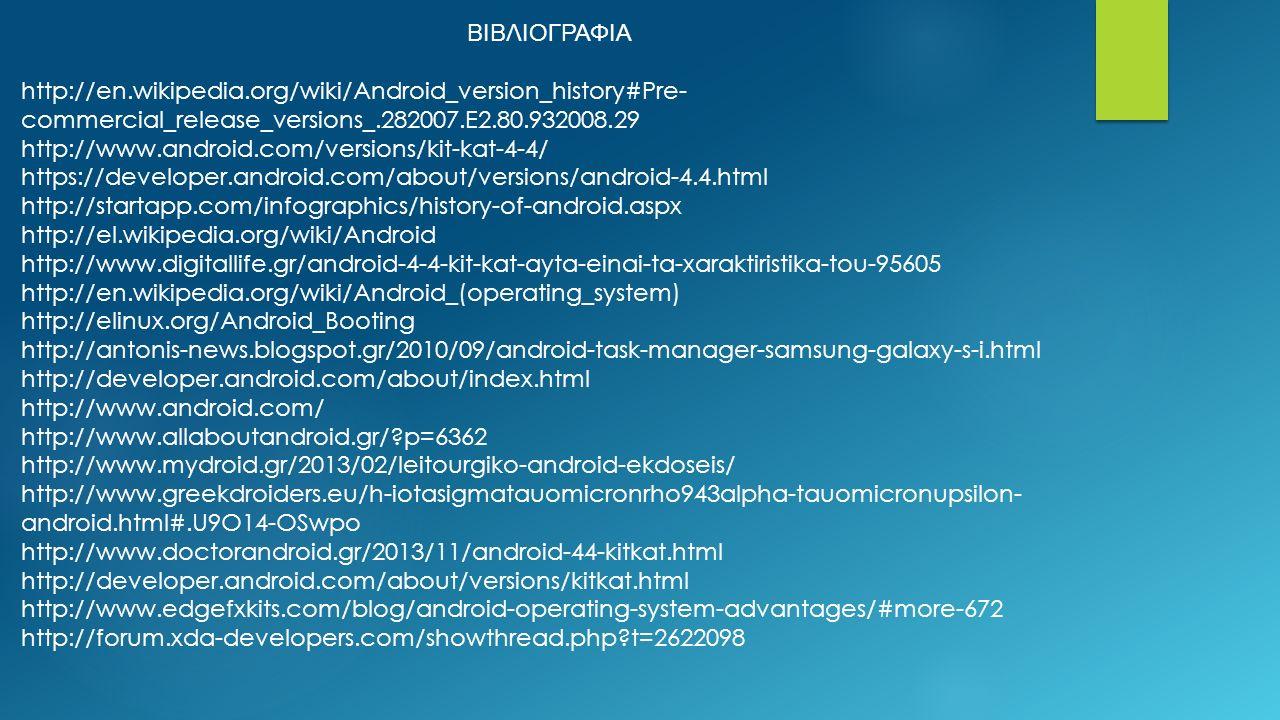 ΒΙΒΛΙΟΓΡΑΦΙΑ http://en.wikipedia.org/wiki/Android_version_history#Pre- commercial_release_versions_.282007.E2.80.932008.29 http://www.android.com/versions/kit-kat-4-4/ https://developer.android.com/about/versions/android-4.4.html http://startapp.com/infographics/history-of-android.aspx http://el.wikipedia.org/wiki/Android http://www.digitallife.gr/android-4-4-kit-kat-ayta-einai-ta-xaraktiristika-tou-95605 http://en.wikipedia.org/wiki/Android_(operating_system) http://elinux.org/Android_Booting http://antonis-news.blogspot.gr/2010/09/android-task-manager-samsung-galaxy-s-i.html http://developer.android.com/about/index.html http://www.android.com/ http://www.allaboutandroid.gr/ p=6362 http://www.mydroid.gr/2013/02/leitourgiko-android-ekdoseis/ http://www.greekdroiders.eu/h-iotasigmatauomicronrho943alpha-tauomicronupsilon- android.html#.U9O14-OSwpo http://www.doctorandroid.gr/2013/11/android-44-kitkat.html http://developer.android.com/about/versions/kitkat.html http://www.edgefxkits.com/blog/android-operating-system-advantages/#more-672 http://forum.xda-developers.com/showthread.php t=2622098