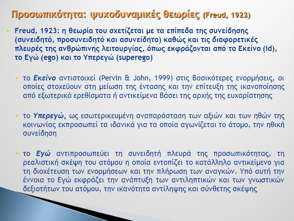  Freud, 1923: η θεωρία του σχετίζεται με τα επίπεδα της συνείδησης (συνειδητό, προσυνειδητό και ασυνείδητο) καθώς και τις διαφορετικές πλευρές της ανθρώπινης λειτουργίας, όπως εκφράζονται από το Εκείνο (id), το Εγώ (ego) και το Υπερεγώ (superego)  το Εκείνο αντιστοιχεί (Pervin & John, 1999) στις βασικότερες ενορμήσεις, οι οποίες στοχεύουν στη μείωση της έντασης και την επίτευξη της ικανοποίησης από εξωτερικά ερεθίσματα ή αντικείμενα βάσει της αρχής της ευχαρίστησης  το Υπερεγώ, ως εσωτερικευμένη αναπαράσταση των αξιών και των ηθών της κοινωνίας εκπροσωπεί τα ιδανικά για τα οποία αγωνίζεται το άτομο, την ηθική συνείδηση  το Εγώ αντιπροσωπεύει τη συνειδητή πλευρά της προσωπικότητας, τη ρεαλιστική σκέψη του ατόμου η οποία εντοπίζει το κατάλληλο αντικείμενο για τη διοχέτευση των ενορμήσεων και την πλήρωση των αναγκών.