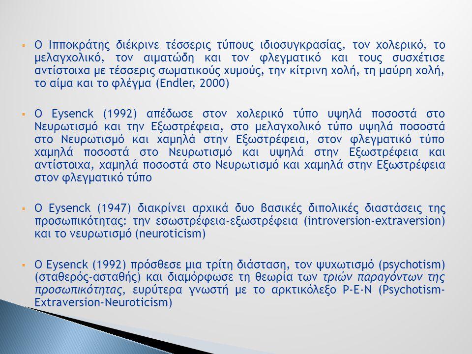  Ο Ιπποκράτης διέκρινε τέσσερις τύπους ιδιοσυγκρασίας, τον χολερικό, το μελαγχολικό, τον αιματώδη και τον φλεγματικό και τους συσχέτισε αντίστοιχα με τέσσερις σωματικούς χυμούς, την κίτρινη χολή, τη μαύρη χολή, το αίμα και το φλέγμα (Endler, 2000)  Ο Eysenck (1992) απέδωσε στον χολερικό τύπο υψηλά ποσοστά στο Νευρωτισμό και την Εξωστρέφεια, στο μελαγχολικό τύπο υψηλά ποσοστά στο Νευρωτισμό και χαμηλά στην Εξωστρέφεια, στον φλεγματικό τύπο χαμηλά ποσοστά στο Νευρωτισμό και υψηλά στην Εξωστρέφεια και αντίστοιχα, χαμηλά ποσοστά στο Νευρωτισμό και χαμηλά στην Εξωστρέφεια στον φλεγματικό τύπο  Ο Eysenck (1947) διακρίνει αρχικά δυο βασικές διπολικές διαστάσεις της προσωπικότητας: την εσωστρέφεια-εξωστρέφεια (introversion-extraversion) και το νευρωτισμό (neuroticism)  Ο Eysenck (1992) πρόσθεσε μια τρίτη διάσταση, τον ψυχωτισμό (psychotism) (σταθερός-ασταθής) και διαμόρφωσε τη θεωρία των τριών παραγόντων της προσωπικότητας, ευρύτερα γνωστή με το αρκτικόλεξο P-E-N (Psychotism- Extraversion-Neuroticism)
