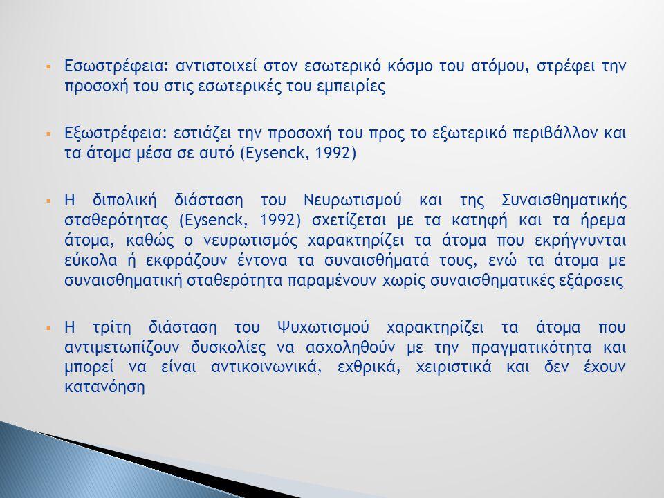  Εσωστρέφεια: αντιστοιχεί στον εσωτερικό κόσμο του ατόμου, στρέφει την προσοχή του στις εσωτερικές του εμπειρίες  Εξωστρέφεια: εστιάζει την προσοχή του προς το εξωτερικό περιβάλλον και τα άτομα μέσα σε αυτό (Eysenck, 1992)  Η διπολική διάσταση του Νευρωτισμού και της Συναισθηματικής σταθερότητας (Eysenck, 1992) σχετίζεται με τα κατηφή και τα ήρεμα άτομα, καθώς ο νευρωτισμός χαρακτηρίζει τα άτομα που εκρήγνυνται εύκολα ή εκφράζουν έντονα τα συναισθήματά τους, ενώ τα άτομα με συναισθηματική σταθερότητα παραμένουν χωρίς συναισθηματικές εξάρσεις  Η τρίτη διάσταση του Ψυχωτισμού χαρακτηρίζει τα άτομα που αντιμετωπίζουν δυσκολίες να ασχοληθούν με την πραγματικότητα και μπορεί να είναι αντικοινωνικά, εχθρικά, χειριστικά και δεν έχουν κατανόηση