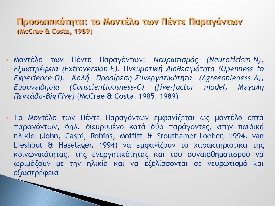  Μοντέλο των Πέντε Παραγόντων: Νευρωτισμός (Νeuroticism-Ν), Εξωστρέφεια (Extraversion-E), Πνευματική Διαθεσιμότητα (Openness to Experience-O), Καλή Προαίρεση-Συνεργατικότητα (Agreeableness-A), Ευσυνειδησία (Conscientiousness-C) (five-factor model, Μεγάλη Πεντάδα-Big Five) (McCrae & Costa, 1985, 1989)  Το Μοντέλο των Πέντε Παραγόντων εμφανίζεται ως μοντέλο επτά παραγόντων, δηλ.