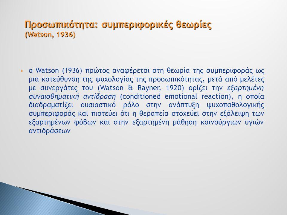  o Watson (1936) πρώτος αναφέρεται στη θεωρία της συμπεριφοράς ως μια κατεύθυνση της ψυχολογίας της προσωπικότητας, μετά από μελέτες με συνεργάτες του (Watson & Rayner, 1920) ορίζει την εξαρτημένη συναισθηματική αντίδραση (conditioned emotional reaction), η οποία διαδραματίζει ουσιαστικό ρόλο στην ανάπτυξη ψυχοπαθολογικής συμπεριφοράς και πιστεύει ότι η θεραπεία στοχεύει στην εξάλειψη των εξαρτημένων φόβων και στην εξαρτημένη μάθηση καινούργιων υγιών αντιδράσεων Προσωπικότητα: συμπεριφορικές θεωρίες (Watson, 1936)