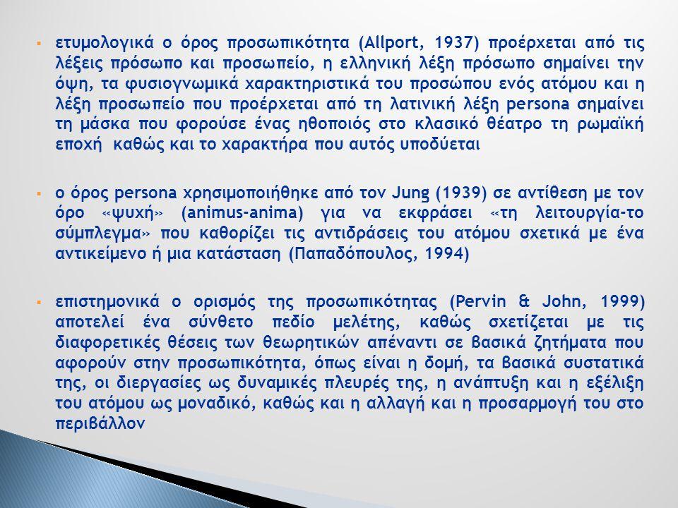  ετυμολογικά ο όρος προσωπικότητα (Allport, 1937) προέρχεται από τις λέξεις πρόσωπο και προσωπείο, η ελληνική λέξη πρόσωπο σημαίνει την όψη, τα φυσιογνωμικά χαρακτηριστικά του προσώπου ενός ατόμου και η λέξη προσωπείο που προέρχεται από τη λατινική λέξη persona σημαίνει τη μάσκα που φορούσε ένας ηθοποιός στο κλασικό θέατρο τη ρωμαϊκή εποχή καθώς και το χαρακτήρα που αυτός υποδύεται  ο όρος persona χρησιμοποιήθηκε από τον Jung (1939) σε αντίθεση με τον όρο «ψυχή» (animus-anima) για να εκφράσει «τη λειτουργία-το σύμπλεγμα» που καθορίζει τις αντιδράσεις του ατόμου σχετικά με ένα αντικείμενο ή μια κατάσταση (Παπαδόπουλος, 1994)  επιστημονικά ο ορισμός της προσωπικότητας (Pervin & John, 1999) αποτελεί ένα σύνθετο πεδίο μελέτης, καθώς σχετίζεται με τις διαφορετικές θέσεις των θεωρητικών απέναντι σε βασικά ζητήματα που αφορούν στην προσωπικότητα, όπως είναι η δομή, τα βασικά συστατικά της, οι διεργασίες ως δυναμικές πλευρές της, η ανάπτυξη και η εξέλιξη του ατόμου ως μοναδικό, καθώς και η αλλαγή και η προσαρμογή του στο περιβάλλον