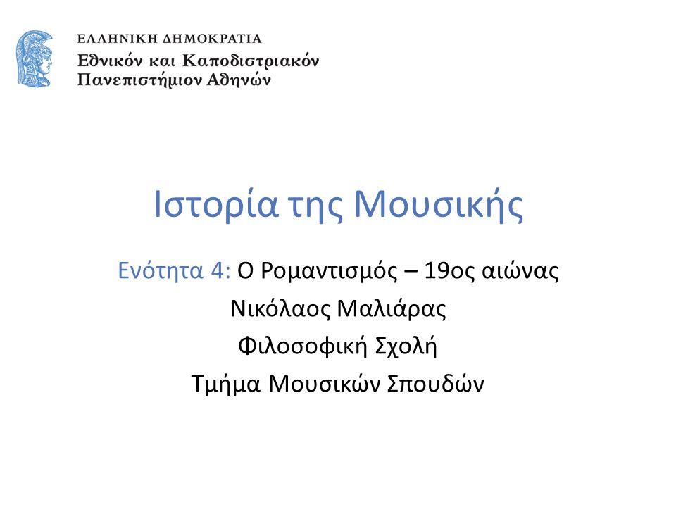 Ιστορία της Μουσικής Ενότητα 4: Ο Ρομαντισμός – 19ος αιώνας Νικόλαος Μαλιάρας Φιλοσοφική Σχολή Τμήμα Μουσικών Σπουδών