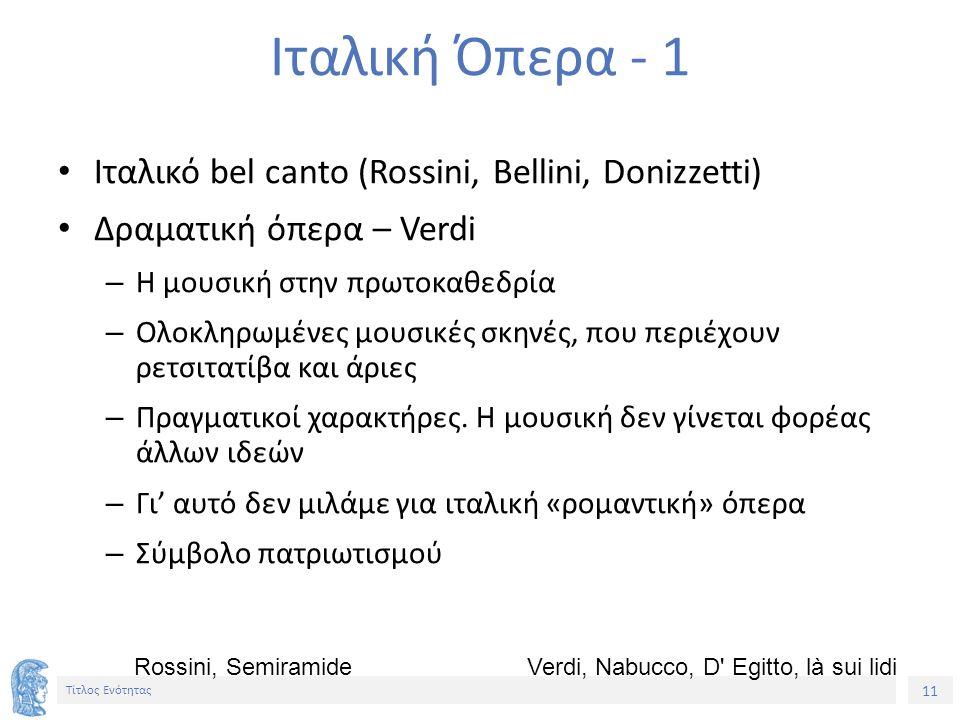 11 Τίτλος Ενότητας Ιταλική Όπερα - 1 Ιταλικό bel canto (Rossini, Bellini, Donizzetti) Δραματική όπερα – Verdi – Η μουσική στην πρωτοκαθεδρία – Ολοκληρωμένες μουσικές σκηνές, που περιέχουν ρετσιτατίβα και άριες – Πραγματικοί χαρακτήρες.