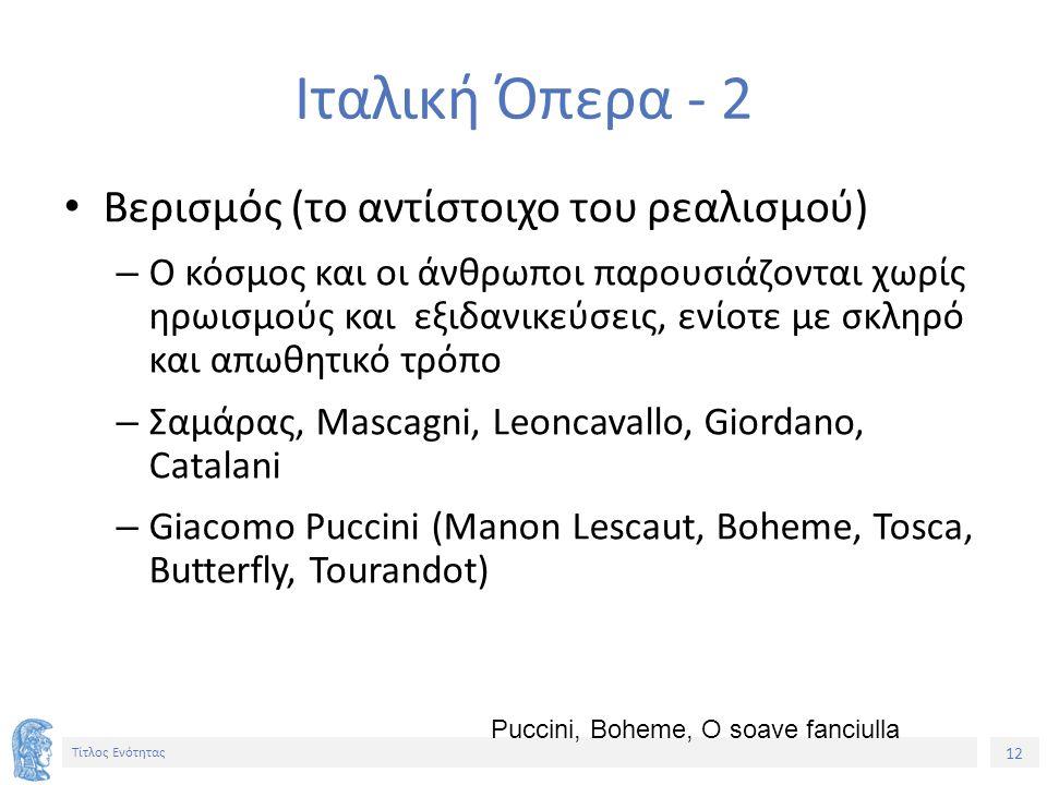 12 Τίτλος Ενότητας Ιταλική Όπερα - 2 Βερισμός (το αντίστοιχο του ρεαλισμού) – Ο κόσμος και οι άνθρωποι παρουσιάζονται χωρίς ηρωισμούς και εξιδανικεύσεις, ενίοτε με σκληρό και απωθητικό τρόπο – Σαμάρας, Mascagni, Leoncavallo, Giordano, Catalani – Giacomo Puccini (Manon Lescaut, Boheme, Tosca, Butterfly, Tourandot) Puccini, Boheme, O soave fanciulla