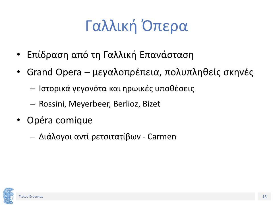 13 Τίτλος Ενότητας Γαλλική Όπερα Επίδραση από τη Γαλλική Επανάσταση Grand Opera – μεγαλοπρέπεια, πολυπληθείς σκηνές – Ιστορικά γεγονότα και ηρωικές υποθέσεις – Rossini, Meyerbeer, Berlioz, Bizet Opéra comique – Διάλογοι αντί ρετσιτατίβων - Carmen