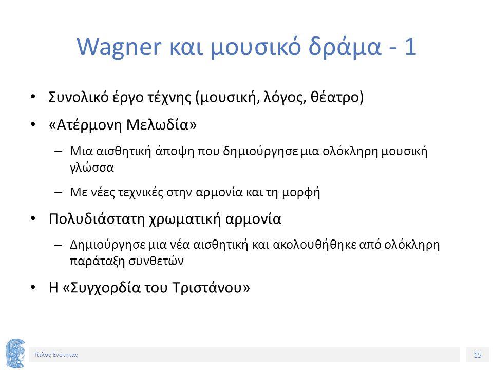 15 Τίτλος Ενότητας Wagner και μουσικό δράμα - 1 Συνολικό έργο τέχνης (μουσική, λόγος, θέατρο) «Ατέρμονη Μελωδία» – Μια αισθητική άποψη που δημιούργησε μια ολόκληρη μουσική γλώσσα – Με νέες τεχνικές στην αρμονία και τη μορφή Πολυδιάστατη χρωματική αρμονία – Δημιούργησε μια νέα αισθητική και ακολουθήθηκε από ολόκληρη παράταξη συνθετών Η «Συγχορδία του Τριστάνου»