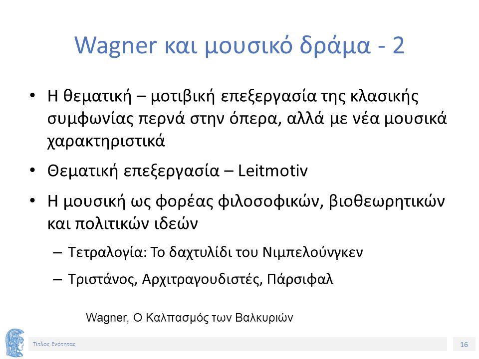 16 Τίτλος Ενότητας Wagner και μουσικό δράμα - 2 Η θεματική – μοτιβική επεξεργασία της κλασικής συμφωνίας περνά στην όπερα, αλλά με νέα μουσικά χαρακτηριστικά Θεματική επεξεργασία – Leitmotiv H μουσική ως φορέας φιλοσοφικών, βιοθεωρητικών και πολιτικών ιδεών – Τετραλογία: Το δαχτυλίδι του Νιμπελούνγκεν – Τριστάνος, Αρχιτραγουδιστές, Πάρσιφαλ Wagner, Ο Καλπασμός των Βαλκυριών