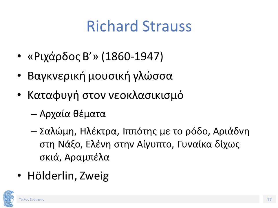 17 Τίτλος Ενότητας Richard Strauss «Ριχάρδος Β'» (1860-1947) Βαγκνερική μουσική γλώσσα Καταφυγή στον νεοκλασικισμό – Αρχαία θέματα – Σαλώμη, Ηλέκτρα, Ιππότης με το ρόδο, Αριάδνη στη Νάξο, Ελένη στην Αίγυπτο, Γυναίκα δίχως σκιά, Αραμπέλα Hölderlin, Zweig