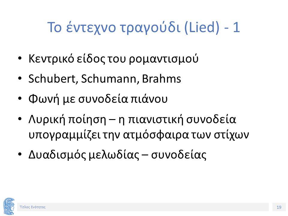 19 Τίτλος Ενότητας Το έντεχνο τραγούδι (Lied) - 1 Κεντρικό είδος του ρομαντισμού Schubert, Schumann, Brahms Φωνή με συνοδεία πιάνου Λυρική ποίηση – η πιανιστική συνοδεία υπογραμμίζει την ατμόσφαιρα των στίχων Δυαδισμός μελωδίας – συνοδείας