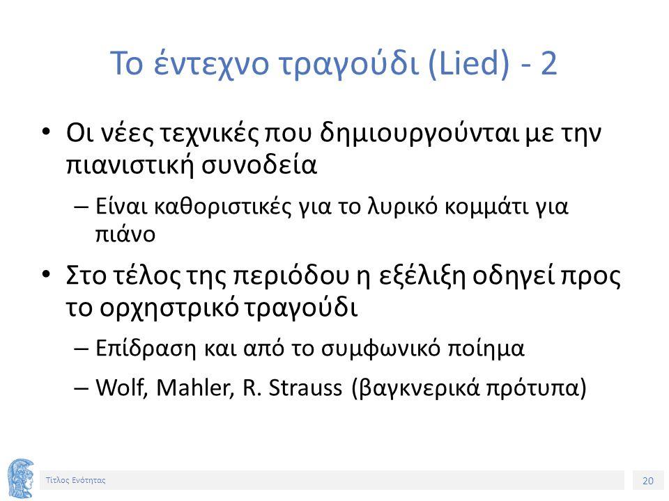20 Τίτλος Ενότητας Το έντεχνο τραγούδι (Lied) - 2 Οι νέες τεχνικές που δημιουργούνται με την πιανιστική συνοδεία – Είναι καθοριστικές για το λυρικό κομμάτι για πιάνο Στο τέλος της περιόδου η εξέλιξη οδηγεί προς το ορχηστρικό τραγούδι – Επίδραση και από το συμφωνικό ποίημα – Wolf, Mahler, R.