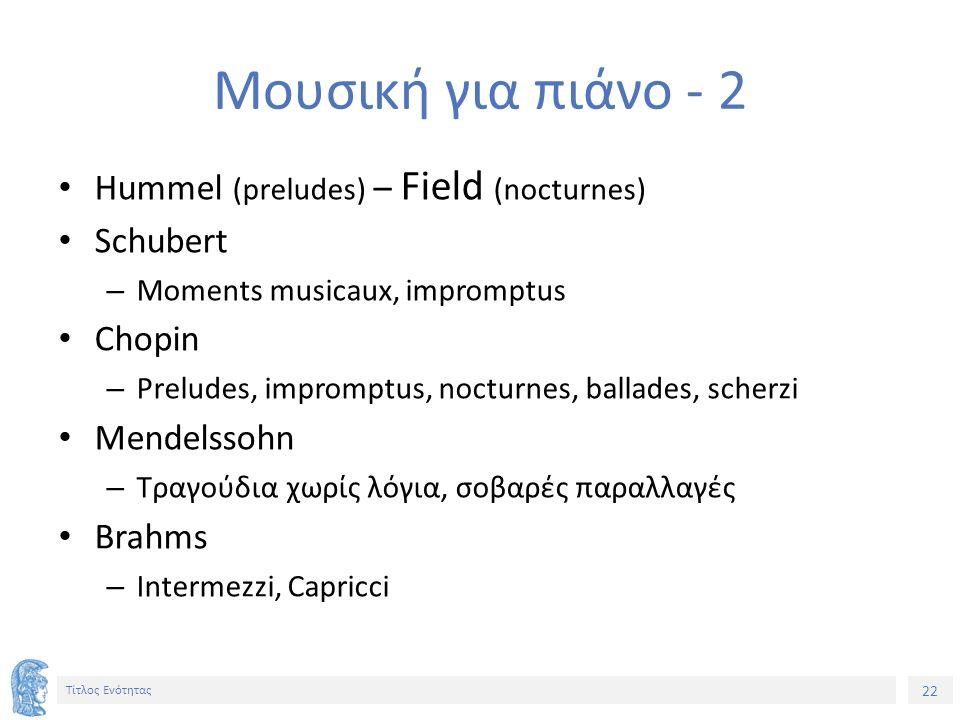 22 Τίτλος Ενότητας Μουσική για πιάνο - 2 Hummel (preludes) – Field (nocturnes) Schubert – Moments musicaux, impromptus Chopin – Preludes, impromptus, nocturnes, ballades, scherzi Mendelssohn – Τραγούδια χωρίς λόγια, σοβαρές παραλλαγές Brahms – Intermezzi, Capricci