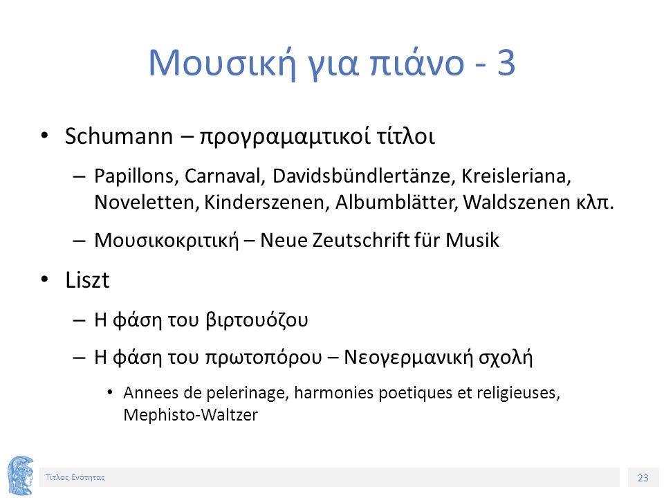 23 Τίτλος Ενότητας Μουσική για πιάνο - 3 Schumann – προγραμαμτικοί τίτλοι – Papillons, Carnaval, Davidsbündlertänze, Kreisleriana, Noveletten, Kinderszenen, Albumblätter, Waldszenen κλπ.