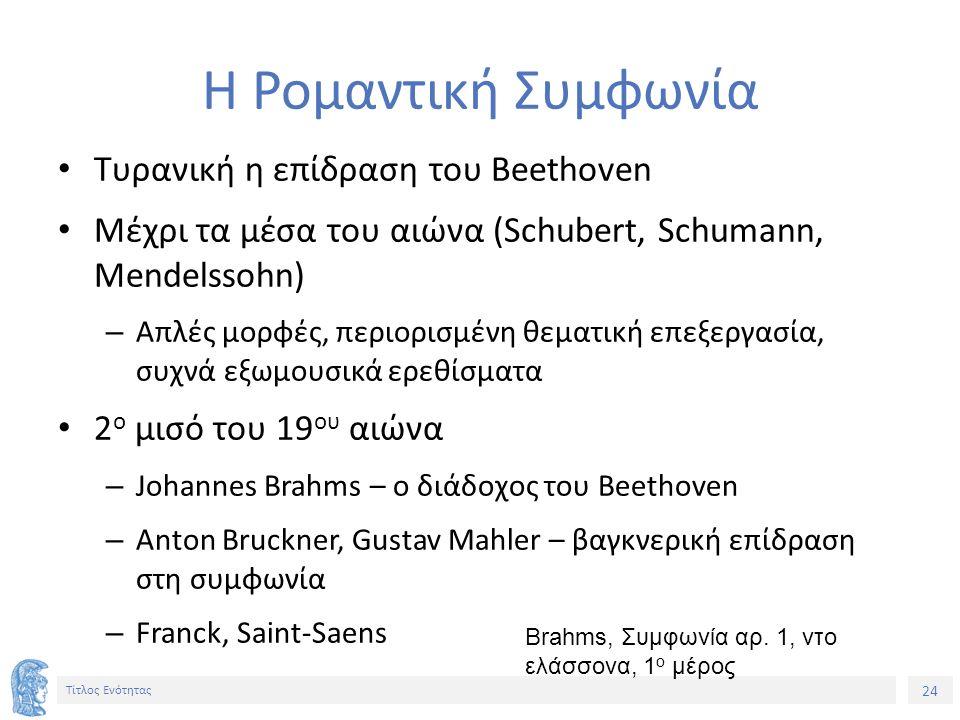 24 Τίτλος Ενότητας Η Ρομαντική Συμφωνία Τυρανική η επίδραση του Beethoven Μέχρι τα μέσα του αιώνα (Schubert, Schumann, Mendelssohn) – Απλές μορφές, περιορισμένη θεματική επεξεργασία, συχνά εξωμουσικά ερεθίσματα 2 ο μισό του 19 ου αιώνα – Johannes Brahms – ο διάδοχος του Beethoven – Anton Bruckner, Gustav Mahler – βαγκνερική επίδραση στη συμφωνία – Franck, Saint-Saens Brahms, Συμφωνία αρ.