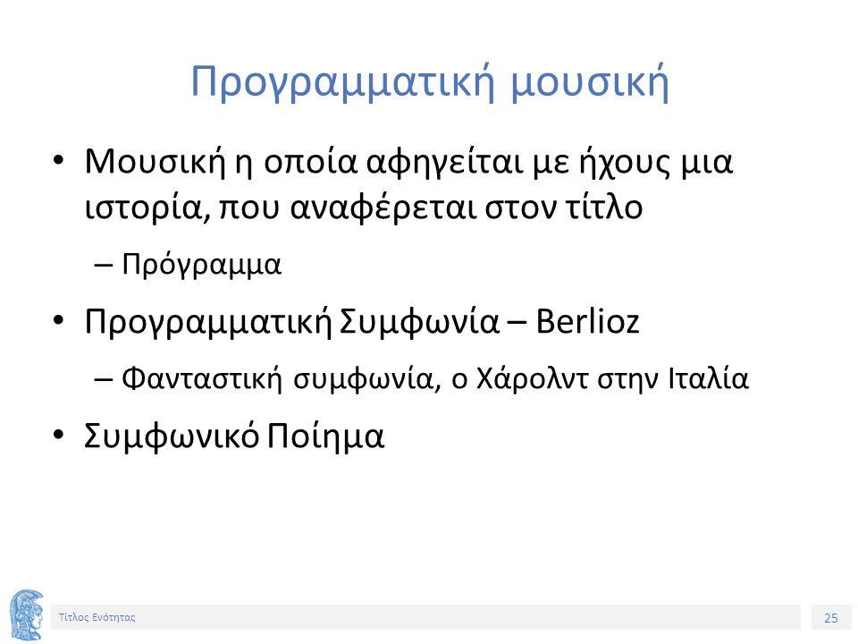 25 Τίτλος Ενότητας Προγραμματική μουσική Μουσική η οποία αφηγείται με ήχους μια ιστορία, που αναφέρεται στον τίτλο – Πρόγραμμα Προγραμματική Συμφωνία – Berlioz – Φανταστική συμφωνία, ο Χάρολντ στην Ιταλία Συμφωνικό Ποίημα