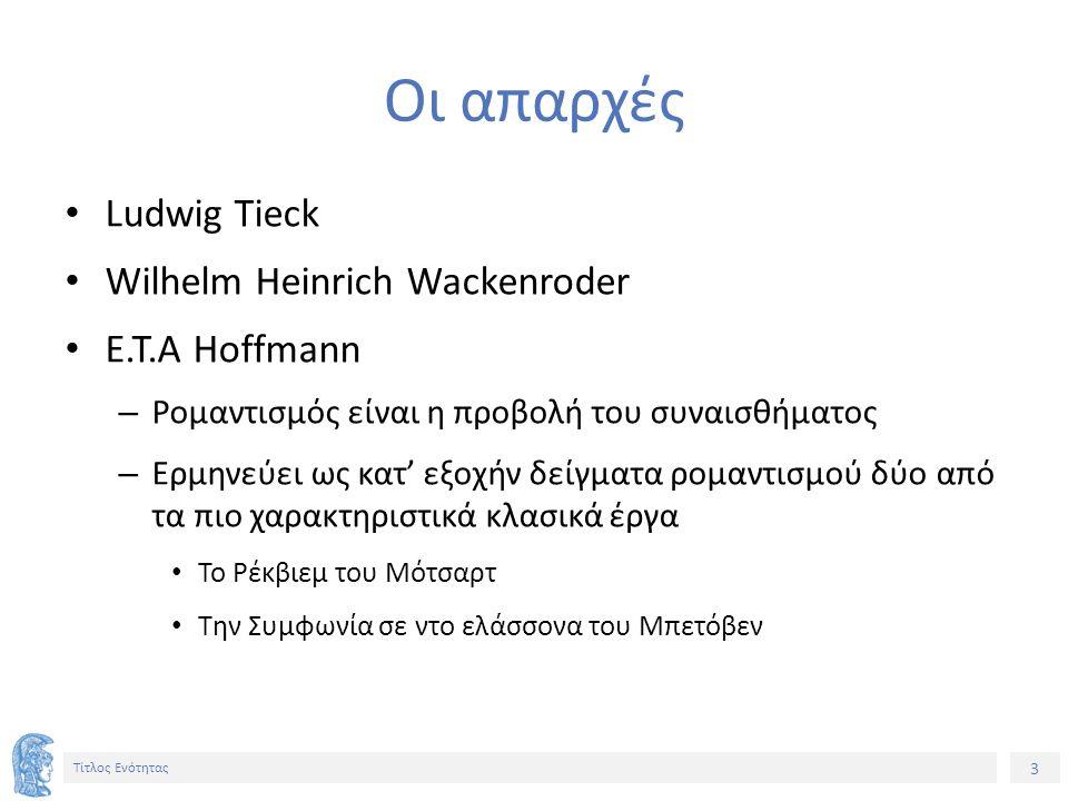 3 Τίτλος Ενότητας Οι απαρχές Ludwig Tieck Wilhelm Heinrich Wackenroder E.T.A Hoffmann – Ρομαντισμός είναι η προβολή του συναισθήματος – Ερμηνεύει ως κατ' εξοχήν δείγματα ρομαντισμού δύο από τα πιο χαρακτηριστικά κλασικά έργα Το Ρέκβιεμ του Μότσαρτ Την Συμφωνία σε ντο ελάσσονα του Μπετόβεν