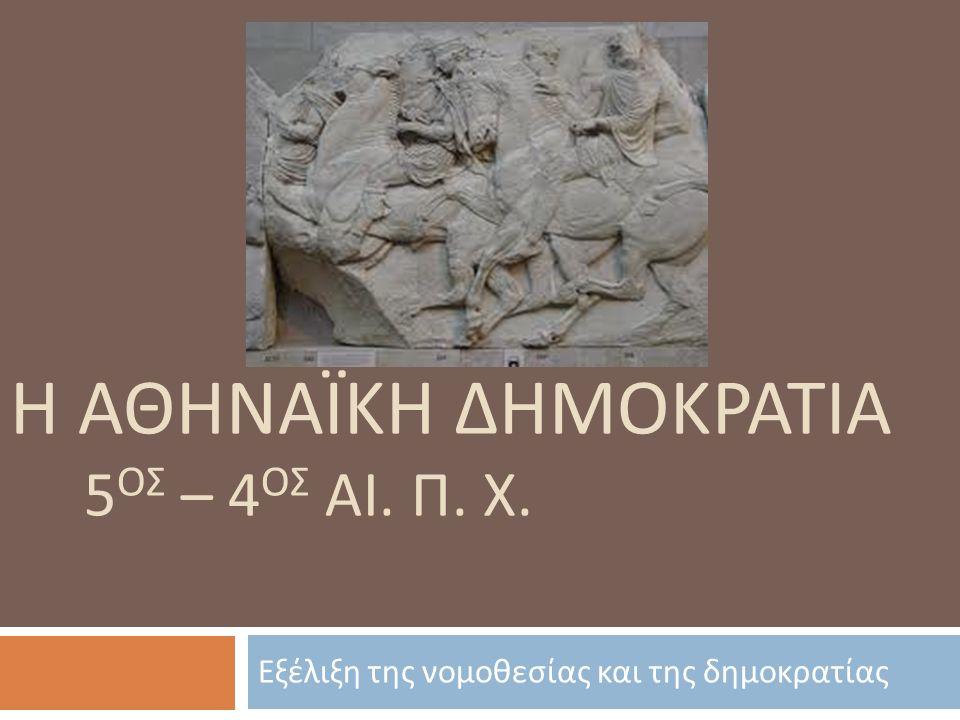 Η ΑΘΗΝΑΪΚΗ ΔΗΜΟΚΡΑΤΙΑ 5 ΟΣ – 4 ΟΣ ΑΙ. Π. Χ. Εξέλιξη της νομοθεσίας και της δημοκρατίας