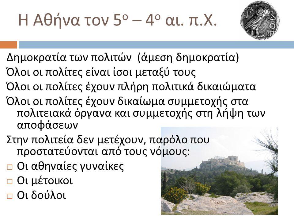 Η Αθήνα τον 5 ο – 4 ο αι. π. Χ. Δημοκρατία των πολιτών ( άμεση δημοκρατία ) Όλοι οι πολίτες είναι ίσοι μεταξύ τους Όλοι οι πολίτες έχουν πλήρη πολιτικ