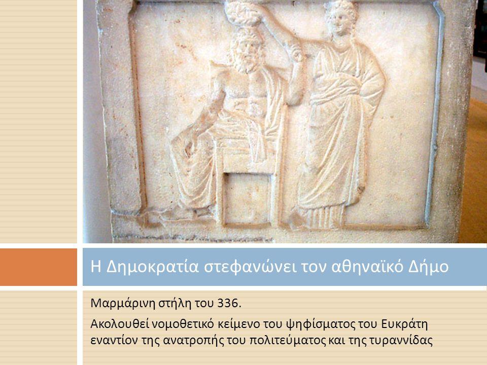 Μαρμάρινη στήλη του 336. Ακολουθεί νομοθετικό κείμενο του ψηφίσματος του Ευκράτη εναντίον της ανατροπής του πολιτεύματος και της τυραννίδας Η Δημοκρατ