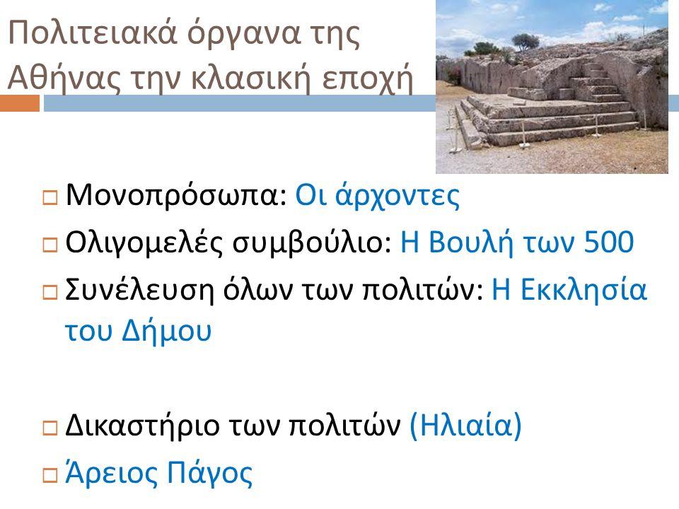 Πολιτειακά όργανα της Αθήνας την κλασική εποχή  Μονοπρόσωπα : Οι άρχοντες  Ολιγομελές συμβούλιο : Η Βουλή των 500  Συνέλευση όλων των πολιτών : Η Ε