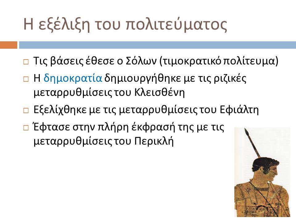 Η εξέλιξη του πολιτεύματος  Τις βάσεις έθεσε ο Σόλων ( τιμοκρατικό πολίτευμα )  Η δημοκρατία δημιουργήθηκε με τις ριζικές μεταρρυθμίσεις του Κλεισθένη  Εξελίχθηκε με τις μεταρρυθμίσεις του Εφιάλτη  Έφτασε στην πλήρη έκφρασή της με τις μεταρρυθμίσεις του Περικλή