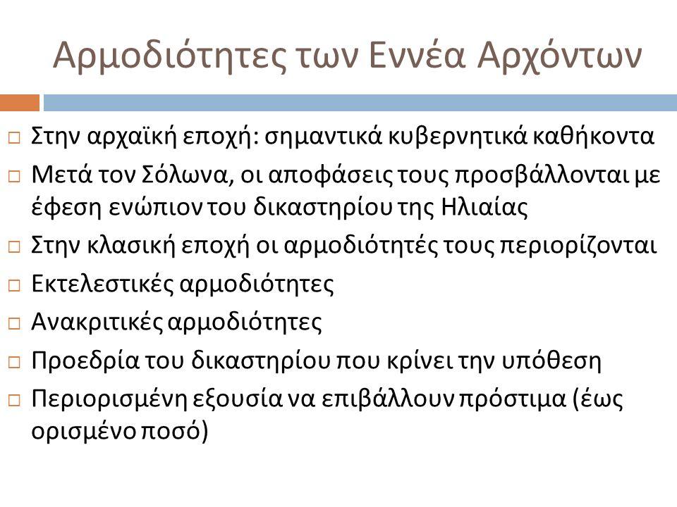 Αρμοδιότητες των Εννέα Αρχόντων  Στην αρχαϊκή εποχή : σημαντικά κυβερνητικά καθήκοντα  Μετά τον Σόλωνα, οι αποφάσεις τους προσβάλλονται με έφεση ενώ