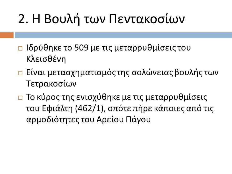 2. Η Βουλή των Πεντακοσίων  Ιδρύθηκε το 509 με τις μεταρρυθμίσεις του Κλεισθένη  Είναι μετασχηματισμός της σολώνειας βουλής των Τετρακοσίων  Το κύρ