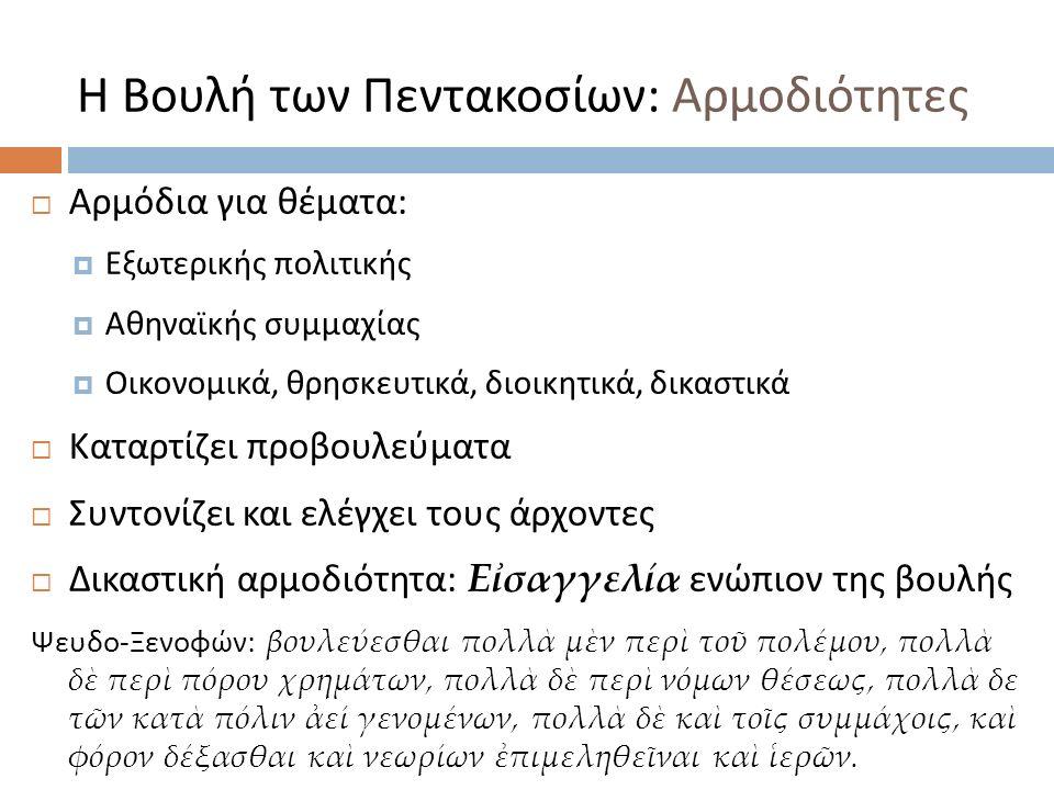Η Βουλή των Πεντακοσίων : Αρμοδιότητες  Αρμόδια για θέματα :  Εξωτερικής πολιτικής  Αθηναϊκής συμμαχίας  Οικονομικά, θρησκευτικά, διοικητικά, δικαστικά  Καταρτίζει προβουλεύματα  Συντονίζει και ελέγχει τους άρχοντες  Δικαστική αρμοδιότητα : Εἰσαγγελία ενώπιον της βουλής Ψευδο - Ξενοφών : βουλεύεσθαι πολλὰ μὲν περὶ τοῦ πολέμου, πολλὰ δὲ περὶ πόρου χρημάτων, πολλὰ δὲ περὶ νόμων θέσεως, πολλὰ δε τῶν κατὰ πόλιν ἀεί γενομένων, πολλὰ δὲ καὶ τοῖς συμμάχοις, καὶ φόρον δέξασθαι καὶ νεωρίων ἐπιμεληθεῖναι καὶ ἱερῶν.