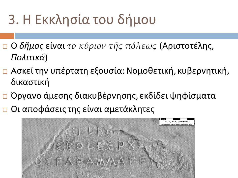 3. Η Εκκλησία του δήμου  Ο δῆμος είναι το κύριον τῆς πόλεως ( Αριστοτέλης, Πολιτικά )  A σκεί την υπέρτατη εξουσία : Νομοθετική, κυβερνητική, δικαστ