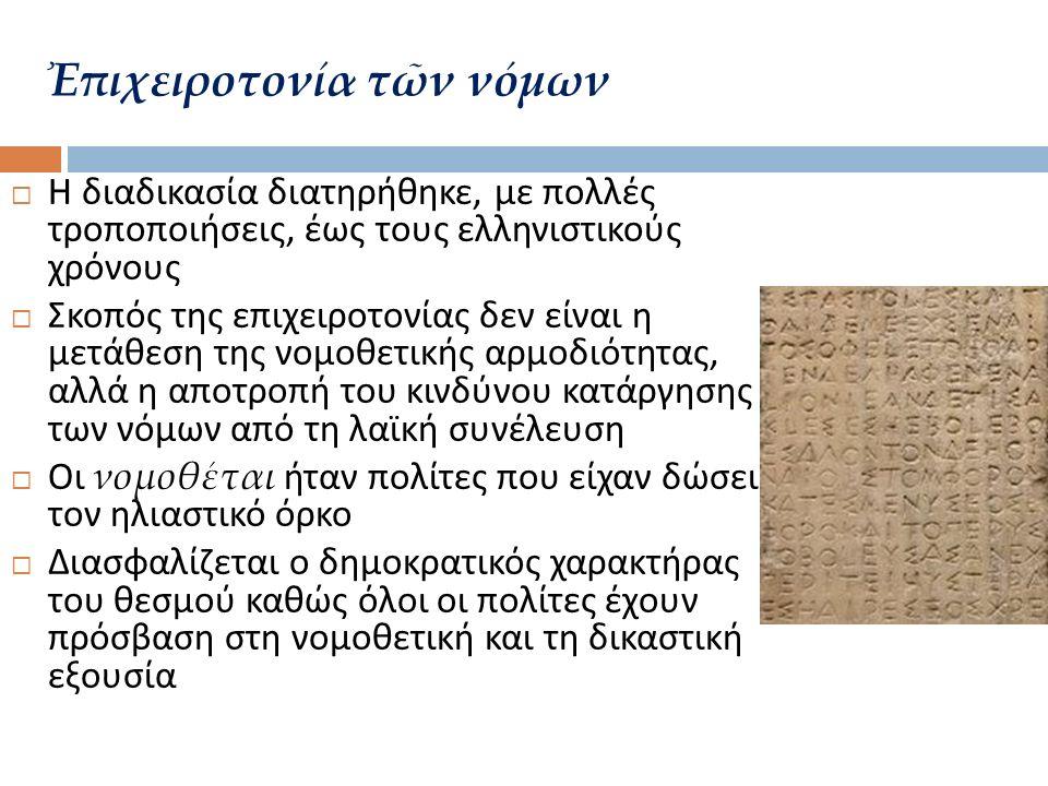  Η διαδικασία διατηρήθηκε, με πολλές τροποποιήσεις, έως τους ελληνιστικούς χρόνους  Σκοπός της επιχειροτονίας δεν είναι η μετάθεση της νομοθετικής αρμοδιότητας, αλλά η αποτροπή του κινδύνου κατάργησης των νόμων από τη λαϊκή συνέλευση  Οι νομοθέται ήταν πολίτες που είχαν δώσει τον ηλιαστικό όρκο  Διασφαλίζεται ο δημοκρατικός χαρακτήρας του θεσμού καθώς όλοι οι πολίτες έχουν πρόσβαση στη νομοθετική και τη δικαστική εξουσία Ἐπιχειροτονία τῶν νόμων