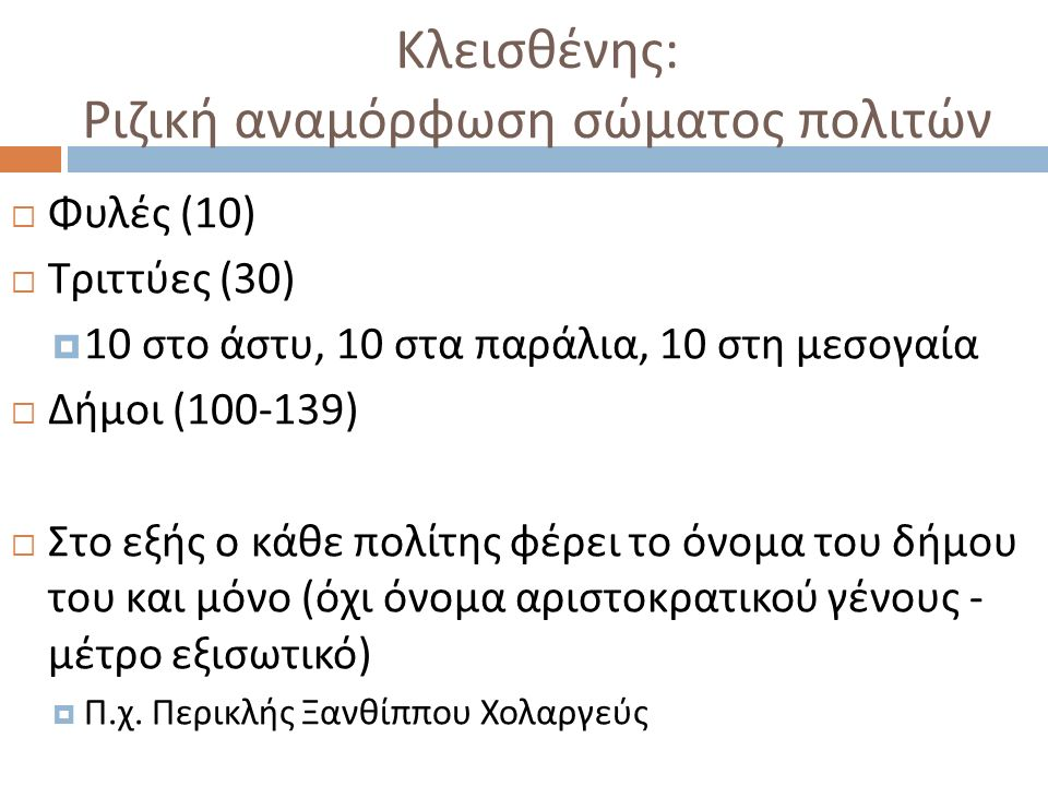 Κλεισθένης : Ριζική αναμόρφωση σώματος πολιτών  Φυλές (10)  Τριττύες (30)  10 στο άστυ, 10 στα παράλια, 10 στη μεσογαία  Δήμοι (100-139)  Στο εξής ο κάθε πολίτης φέρει το όνομα του δήμου του και μόνο ( όχι όνομα αριστοκρατικού γένους - μέτρο εξισωτικό )  Π.