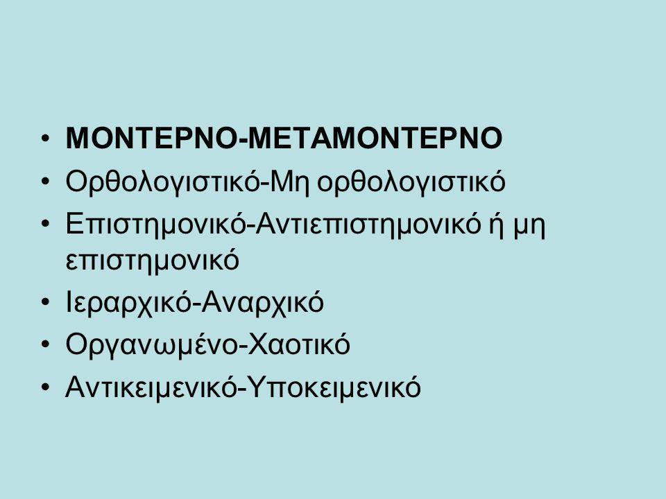 ΜΟΝΤΕΡΝΟ-ΜΕΤΑΜΟΝΤΕΡΝΟ Oρθολογιστικό-Μη ορθολογιστικό Eπιστημονικό-Αντιεπιστημονικό ή μη επιστημονικό Iεραρχικό-Aναρχικό Οργανωμένο-Χαοτικό Αντικειμενικό-Υποκειμενικό