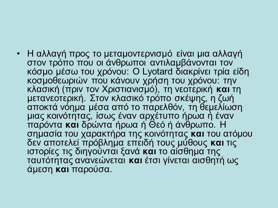 H αλλαγή προς το μεταμοντερνισμό είναι μια αλλαγή στον τρόπο που οι άνθρωποι αντιλαμβάνονται τον κόσμο μέσω του χρόνου: O Lyotard διακρίνει τρία είδη κοσμοθεωριών που κάνουν χρήση του χρόνου: την κλασική (πριν τον Xριστιανισμό), τη νεοτερική και τη μετανεοτερική.