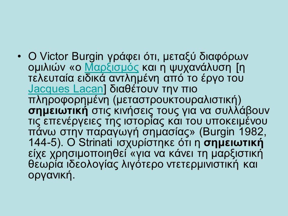 Ο Victor Burgin γράφει ότι, μεταξύ διαφόρων ομιλιών «ο Μαρξισμός και η ψυχανάλυση [η τελευταία ειδικά αντλημένη από το έργο του Jacques Lacan] διαθέτουν την πιο πληροφορημένη (μεταστρουκτουραλιστική) σημειωτική στις κινήσεις τους για να συλλάβουν τις επενέργειες της ιστορίας και του υποκειμένου πάνω στην παραγωγή σημασίας» (Burgin 1982, 144-5).