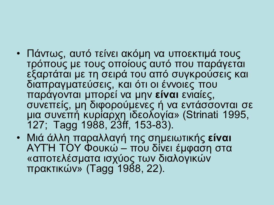 Πάντως, αυτό τείνει ακόμη να υποεκτιμά τους τρόπους με τους οποίους αυτό που παράγεται εξαρτάται με τη σειρά του από συγκρούσεις και διαπραγματεύσεις, και ότι οι έννοιες που παράγονται μπορεί να μην είναι ενιαίες, συνεπείς, μη διφορούμενες ή να εντάσσονται σε μια συνεπή κυρίαρχη ιδεολογία» (Strinati 1995, 127; Tagg 1988, 23ff, 153-83).