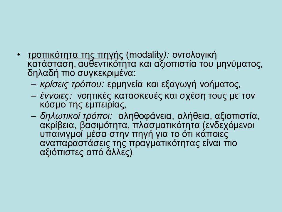 τροπικότητα της πηγής (modality): οντολογική κατάσταση, αυθεντικότητα και αξιοπιστία του μηνύματος, δηλαδή πιο συγκεκριμένα: –κρίσεις τρόπου: ερμηνεία και εξαγωγή νοήματος, –έννοιες: νοητικές κατασκευές και σχέση τους με τον κόσμο της εμπειρίας, –δηλωτικοί τρόποι: αληθοφάνεια, αλήθεια, αξιοπιστία, ακρίβεια, βασιμότητα, πλασματικότητα (ενδεχόμενοι υπαινιγμοί μέσα στην πηγή για το ότι κάποιες αναπαραστάσεις της πραγματικότητας είναι πιο αξιόπιστες από άλλες)